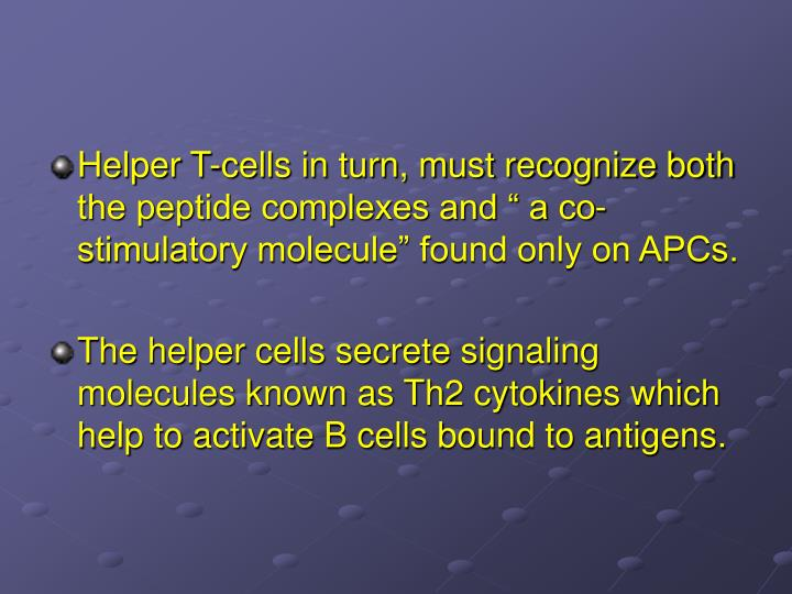 Helper T-cells in turn, must recognize both the peptide complexes and  a co-stimulatory molecule found only on APCs.
