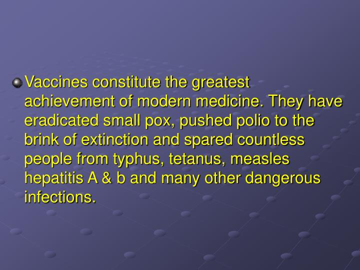 Vaccines constitute the greatest achievement of modern medicine. They have eradicated small pox, pus...