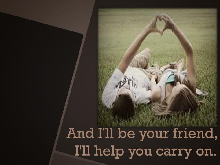 And I'll be your friend, I'll help you carry