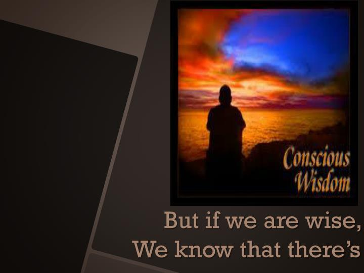 But if we are wise,