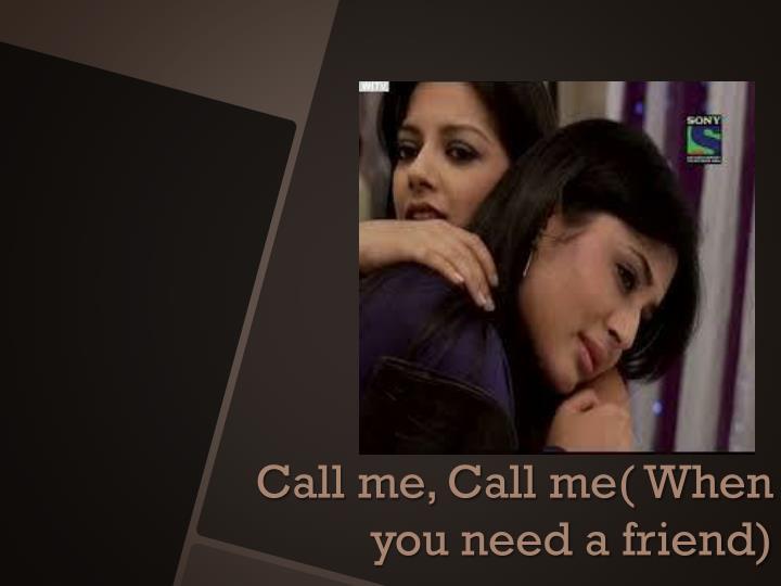 Call me, Call me( When you need a friend)