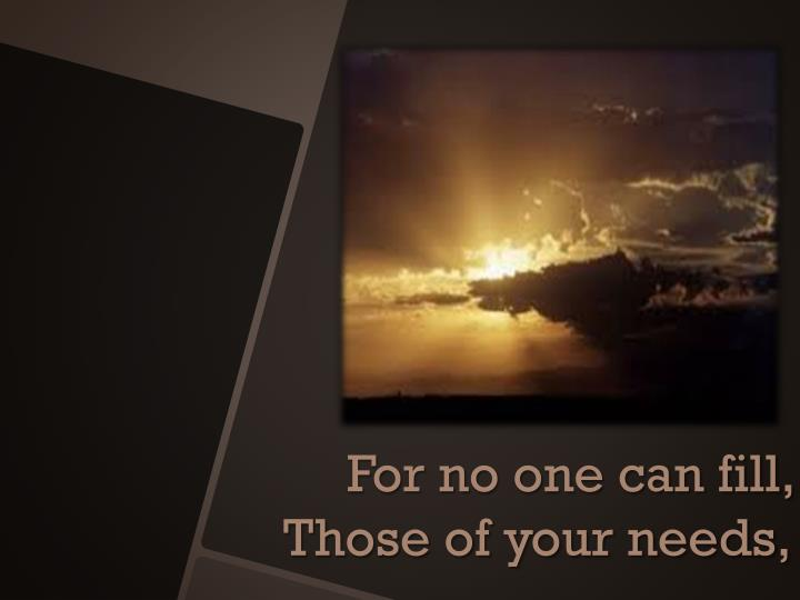 For no one can fill, Those of your needs,