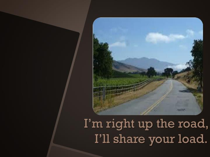 I'm right up the road, I'll share your load.