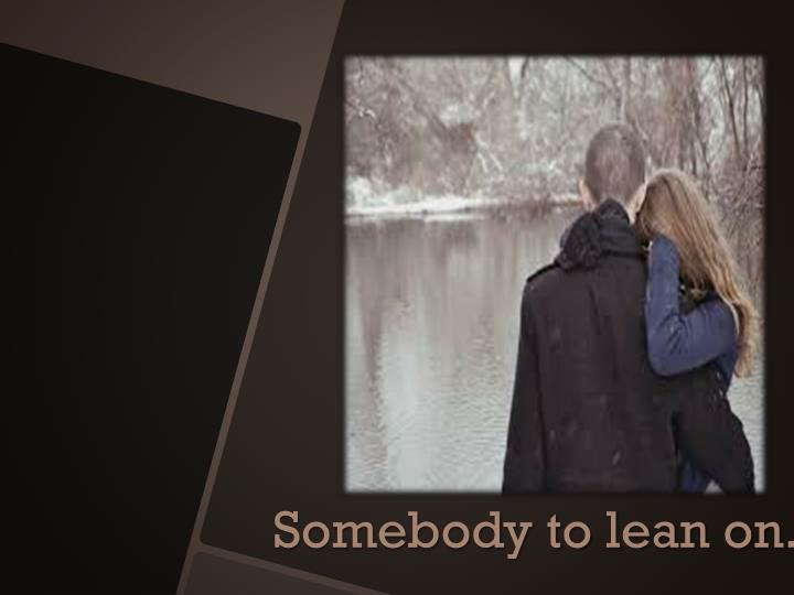Somebody to lean on.