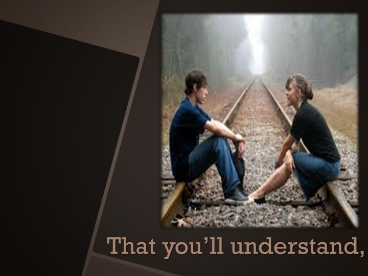 That you'll understand,