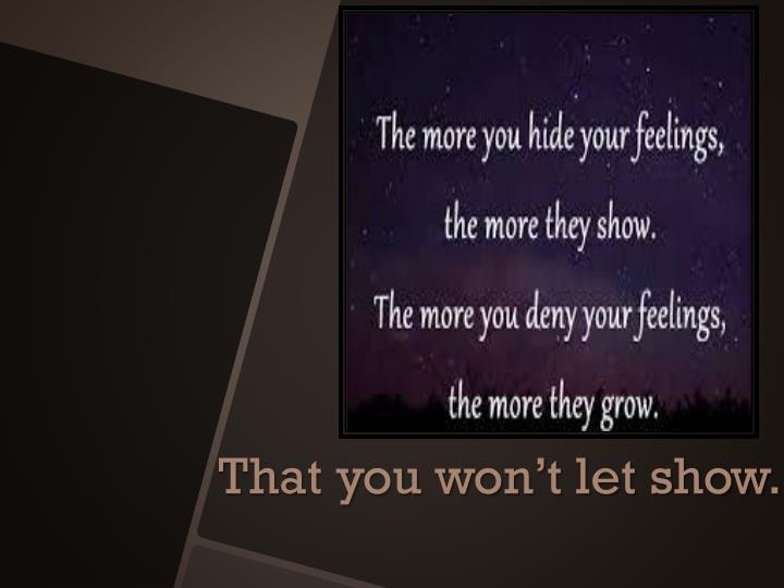 That you won't let show.