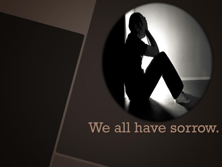 We all have sorrow.
