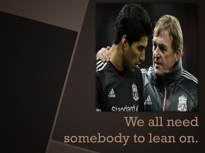 We all need somebody to lean on.