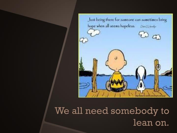 We all need somebody to lean