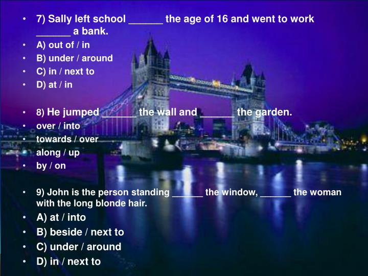 7) Sally left school ______ the age of 16 and went to work ______ a bank.
