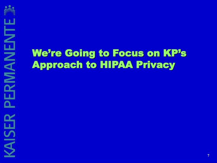 We're Going to Focus on KP's Approach to HIPAA Privacy