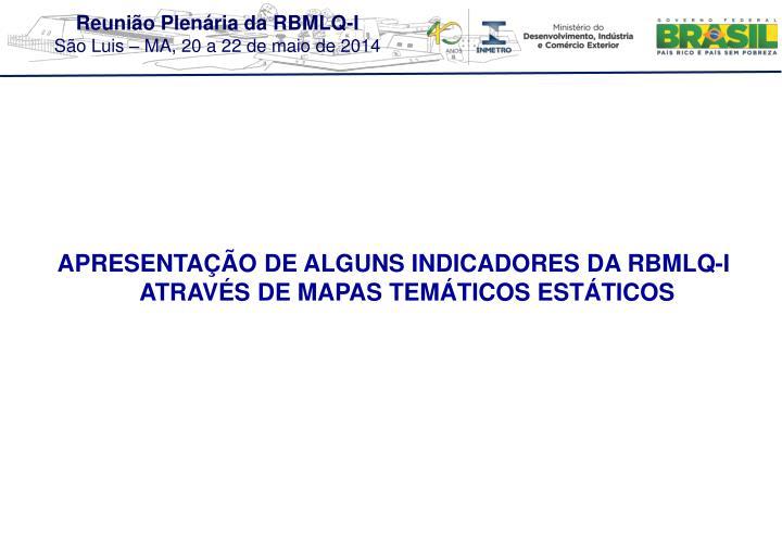 APRESENTAÇÃO DE ALGUNS INDICADORES DA RBMLQ-I ATRAVÉS DE MAPAS TEMÁTICOS ESTÁTICOS