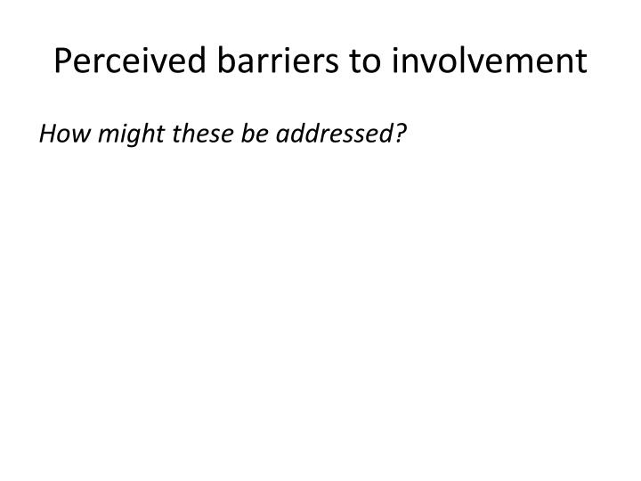 Perceived barriers to involvement