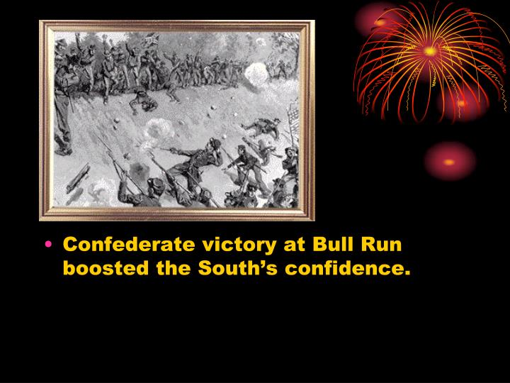 Confederate victory at Bull Run boosted the South's confidence.