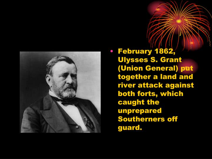 February 1862, Ulysses S. Grant (Union General) put together a land and river attack against both forts, which caught the unprepared Southerners off guard.