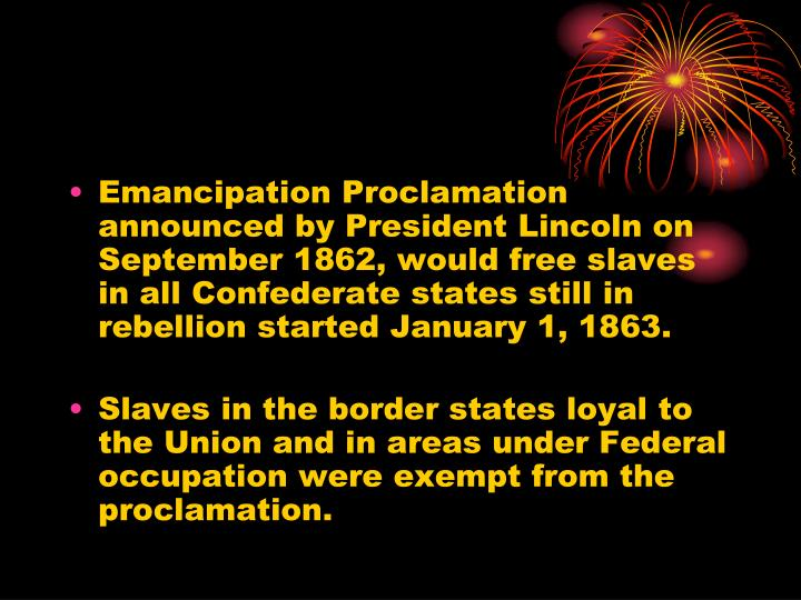 Emancipation Proclamation announced by President Lincoln on September 1862, would free slaves in all Confederate states still in rebellion started January 1, 1863.