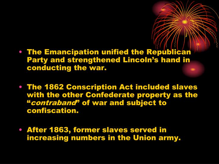 The Emancipation unified the Republican Party and strengthened Lincoln's hand in conducting the war.