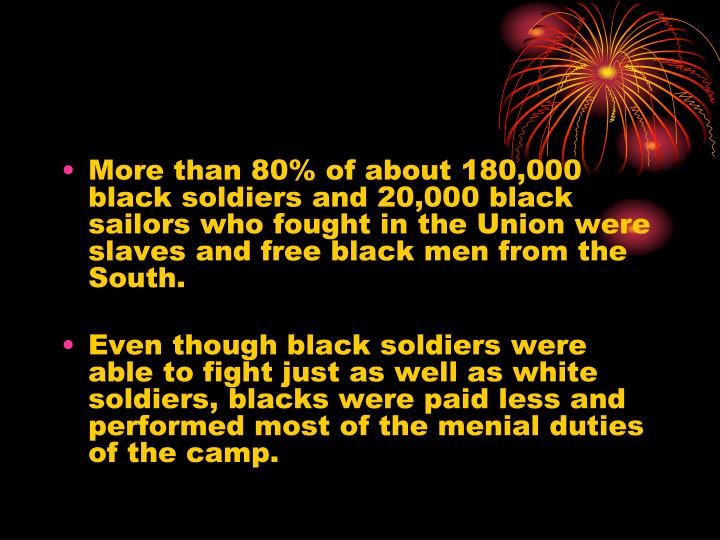 More than 80% of about 180,000 black soldiers and 20,000 black sailors who fought in the Union were slaves and free black men from the South.
