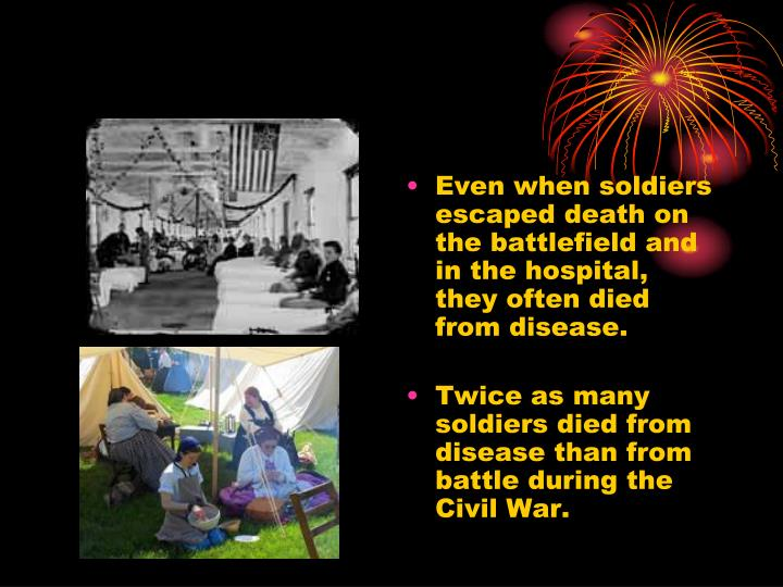 Even when soldiers escaped death on the battlefield and in the hospital, they often died from disease.