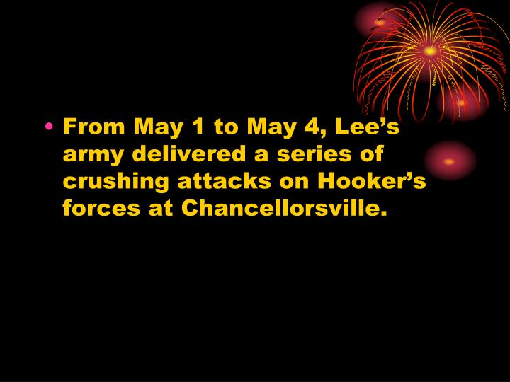 From May 1 to May 4, Lee's army delivered a series of crushing attacks on Hooker's forces at Chancellorsville.