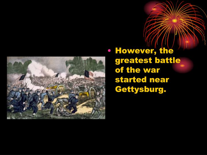 However, the greatest battle of the war started near Gettysburg.
