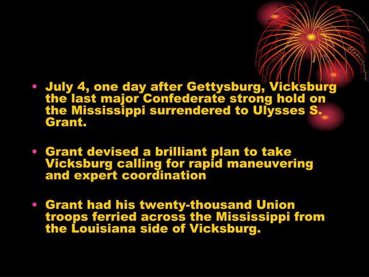 July 4, one day after Gettysburg, Vicksburg the last major Confederate strong hold on the Mississippi surrendered to Ulysses S. Grant.