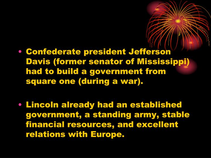 Confederate president Jefferson Davis (former senator of Mississippi) had to build a government from square one (during a war).