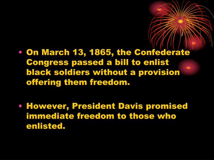 On March 13, 1865, the Confederate Congress passed a bill to enlist black soldiers without a provision offering them freedom.