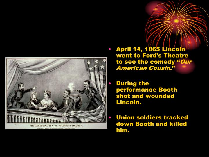 April 14, 1865 Lincoln went to Ford's Theatre to see the comedy ""