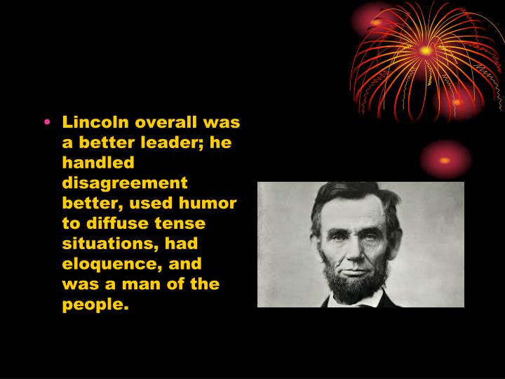 Lincoln overall was a better leader; he handled disagreement better, used humor to diffuse tense situations, had eloquence, and was a man of the people.