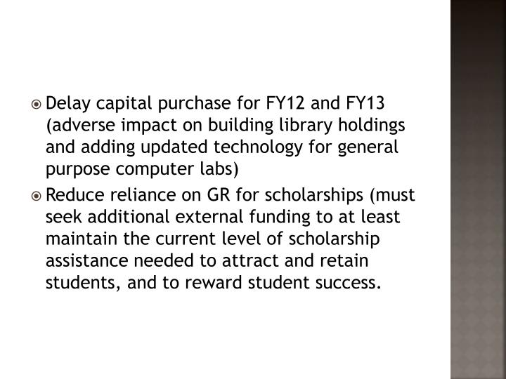 Delay capital purchase for FY12 and FY13 (adverse impact on building library holdings and adding updated technology for general purpose computer labs)