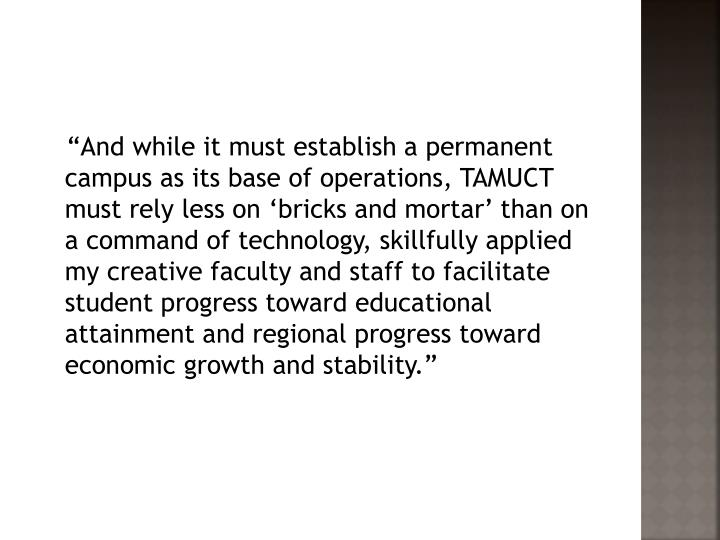 """And while it must establish a permanent campus as its base of operations, TAMUCT must rely less on 'bricks and mortar' than on a command of technology, skillfully applied my creative faculty and staff to facilitate student progress toward educational attainment and regional progress toward economic growth and stability."""