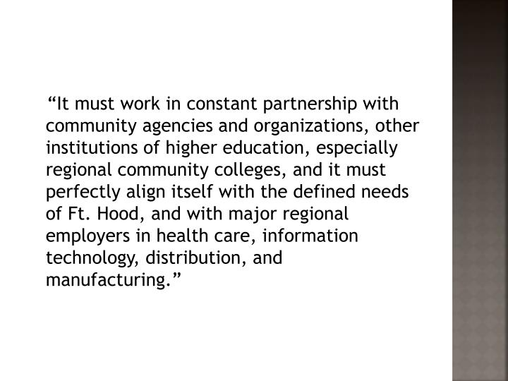 """It must work in constant partnership with community agencies and organizations, other institutions of higher education, especially regional community colleges, and it must perfectly align itself with the defined needs of Ft. Hood, and with major regional employers in health care, information technology, distribution, and manufacturing."""