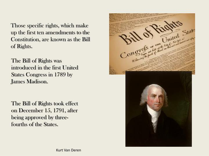 Those specific rights, which make up the first ten amendments to the Constitution, are known as the Bill of Rights.