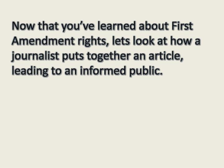 Now that you've learned about First Amendment rights, lets look at how a journalist puts together an article, leading to an informed public.