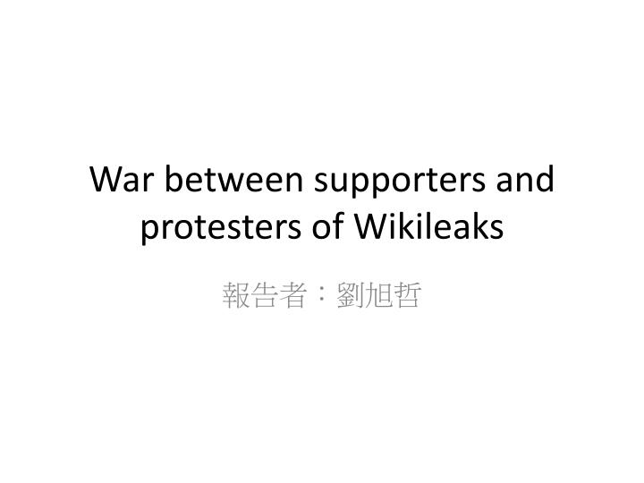 War between supporters and protesters of wikileaks