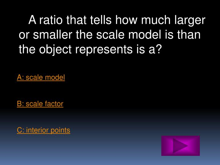 A ratio that tells how much larger or smaller the scale model is than the object represents is a?