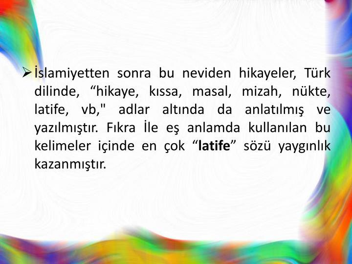 """İslamiyetten sonra bu neviden hikayeler, Türk dilinde, """"hikaye, kıssa, masal, mizah, nükte, latife, vb,"""" adlar altında da anlatılmış ve yazılmıştır. Fıkra İle eş anlamda kullanılan bu kelimeler içinde en çok """""""