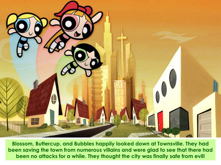 Blossom, Buttercup, and Bubbles happily looked down at Townsville. They had been saving the town fro...