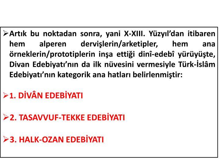Artık bu noktadan sonra, yani X-XIII. Yüzyıl'dan itibaren hem alperen dervişlerin/arketipler, hem ana örneklerin/prototiplerin inşa ettiği dinî-edebî yürüyüşte, Divan Edebiyatı'nın da ilk nüvesini vermesiyle Türk-İslâm Edebiyatı'nın kategorik ana hatları belirlenmiştir: