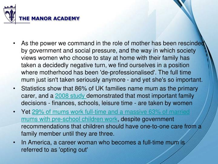 As the power we command in the role of mother has been rescinded by government and social pressure, and the way in which society views women who choose to stay at home with their family has taken a decidedly negative turn, we find ourselves in a position where motherhood has been 'de-professionalised'. The full time mum just isn't taken seriously anymore - and yet she's so important.