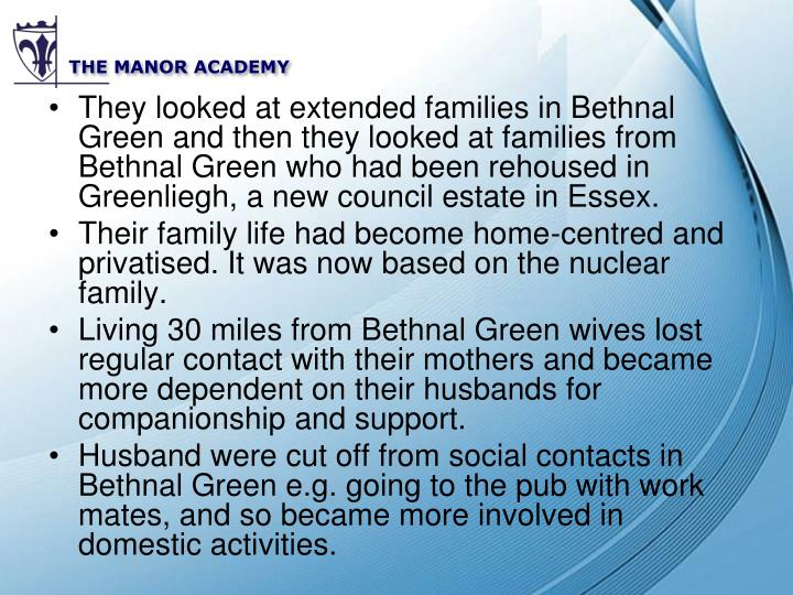 They looked at extended families in Bethnal Green and then they looked at families from Bethnal Green who had been rehoused in Greenliegh, a new council estate in Essex.
