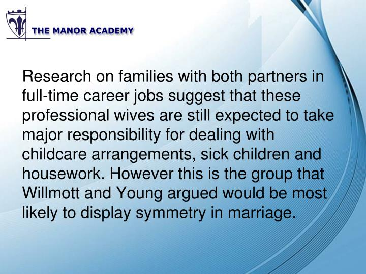 Research on families with both partners in full-time career jobs suggest that these professional wives are still expected to take major responsibility for dealing with childcare arrangements, sick children and housework. However this is the group that Willmott and Young argued would be most likely to display symmetry in marriage.