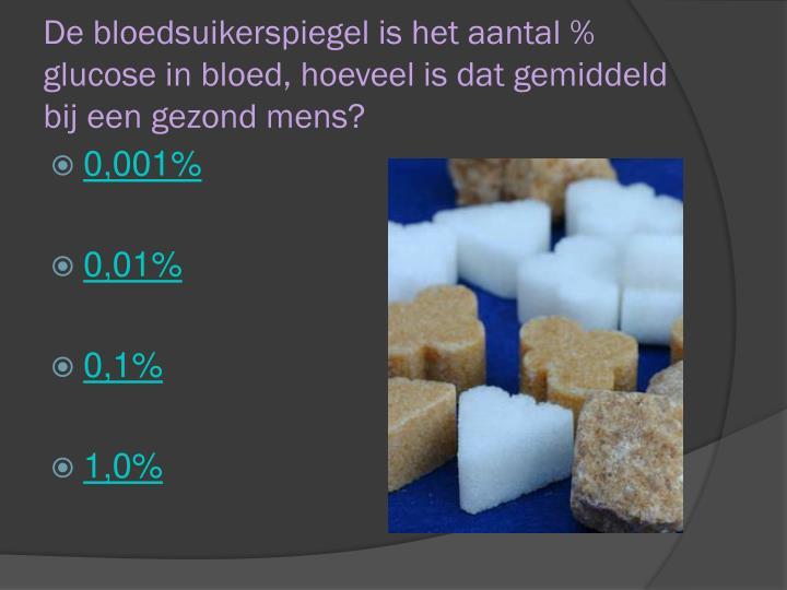 De bloedsuikerspiegel is het aantal % glucose in bloed, hoeveel is dat gemiddeld bij een gezond mens?