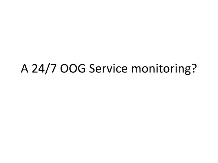 A 24/7 OOG Service monitoring?