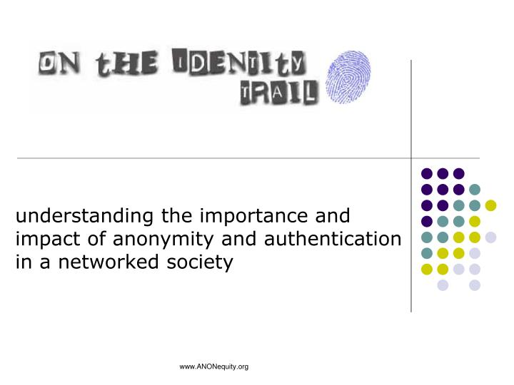 understanding the importance and impact of anonymity and authentication in a networked society