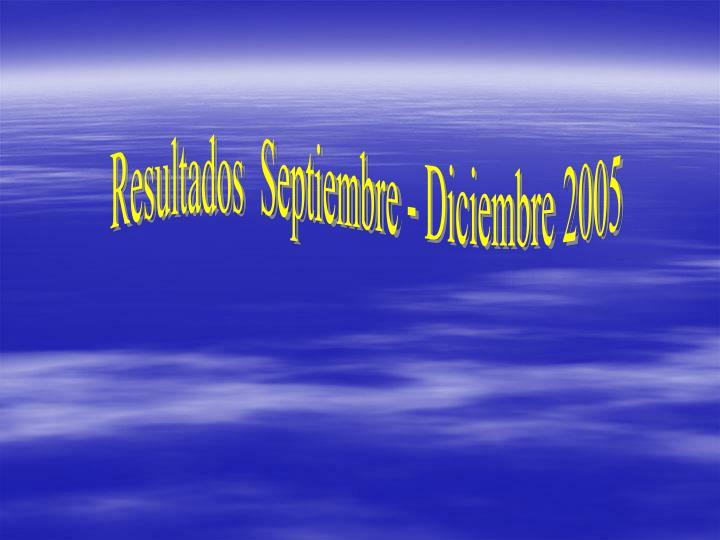 Resultados  Septiembre - Diciembre 2005