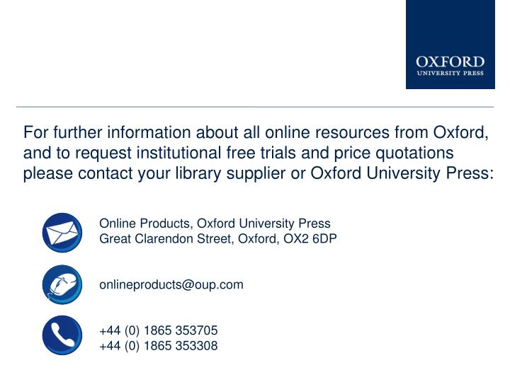 For further information about all online resources from Oxford, and to request institutional free trials and price quotations please contact your library supplier or Oxford University Press: