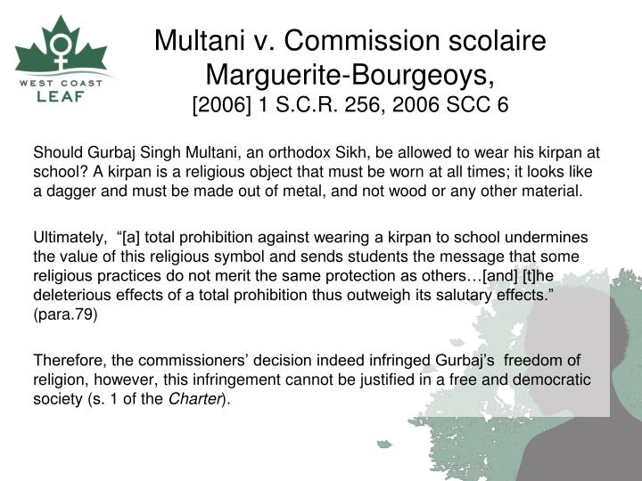 Should Gurbaj Singh Multani, an orthodox Sikh, be allowed to wear his kirpan at school? A kirpan is a religious object that must be worn at all times; it looks like a dagger and must be made out of metal, and not wood or any other material.
