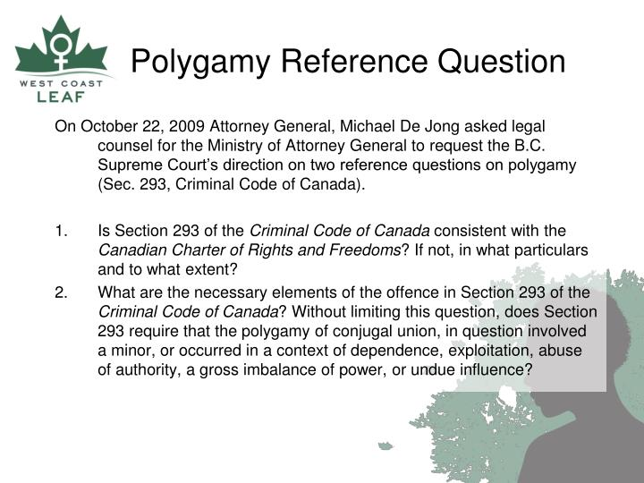 On October 22, 2009 Attorney General, Michael De Jong asked legal counsel for the Ministry of Attorney General to request the B.C. Supreme Court's direction on two reference questions on polygamy (Sec. 293, Criminal Code of Canada).